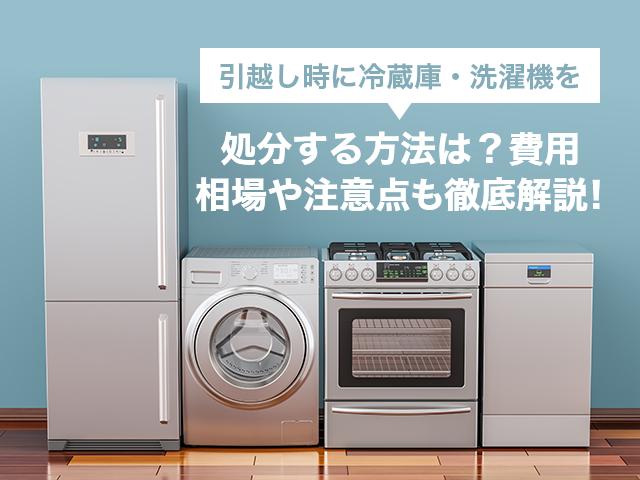 引越し時に冷蔵庫・洗濯機を処分する方法は?費用相場や注意点も徹底解説!