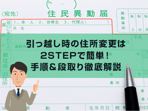 引っ越し時の住所変更は2STEPで簡単!手順&段取り徹底解説