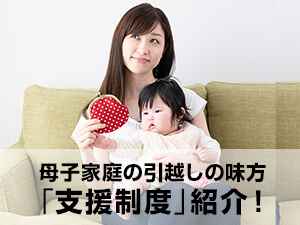 母子家庭の引越しの味方「支援制度」紹介!